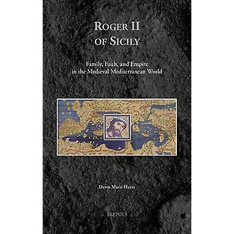 Roger II of Sicily - Family - Faith - and Empire in the Medieval Medit