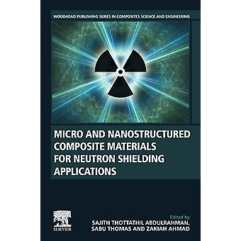 Micro and Nanostructured Composite Materials for Neutron Shielding Applications by Edited by Sajith Thottathil Abdulrahman & Edited by Sabu Thomas & Edited by ZAKIAH AHMAD