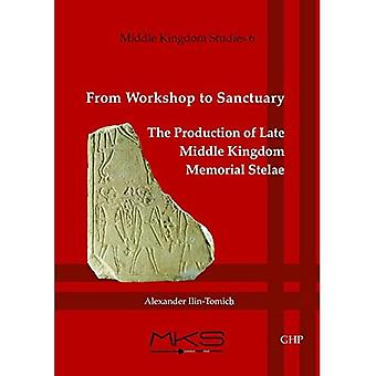 From Workshop to Sanctuary the Production of Late Middle Kingdom Memorial Stelae (Middle Kingdom Studies)