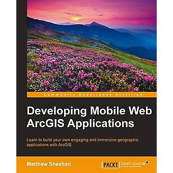 Developing Mobile Web ArcGIS Applications by Matthew Sheehan - 978178