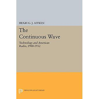 The Continuous Wave - Technology and American Radio - 1900-1932 by Hug