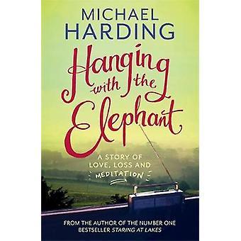 Hanging with the Elephant Una storia di perdita d'amore e meditazione di Michael Harding