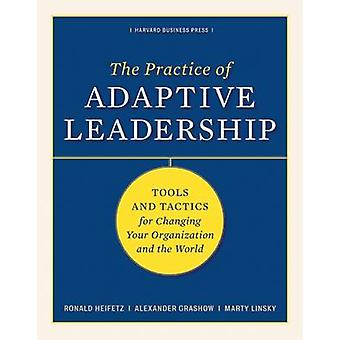 The Practice of Adaptive Leadership - Tools and Tactics for Changing Y