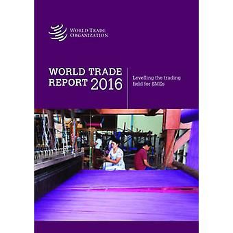 World Trade Report - 2016 - Levelling the Trading Field for Smes by Wor