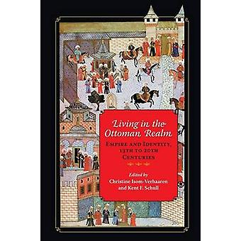 Living in the Ottoman Realm by Edited by Christine Isom Verhaaren & Edited by Kent F Schull & Contributions by Nabil Al Tikriti & Contributions by Zeynep Aydo an & Contributions by Michelle U Campos & Contributions by Linda T Darli