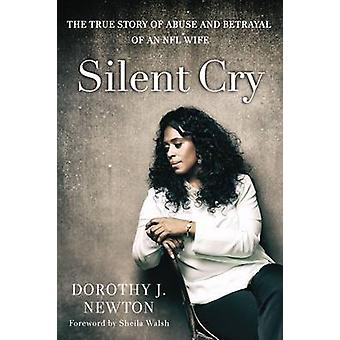 Silent Cry The True Story of Abuse and Betrayal of an NFL Wife by Newton & Dorothy J.