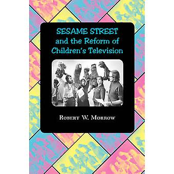 Sesame Street and the Reform of Childrens Television by Morrow & Robert W.