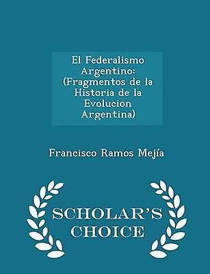 El Federalismo Argentino Fragmentos de la Historia de la Evolucion Argentina  Scholars Choice Edition by Meja & Francisco Ramos