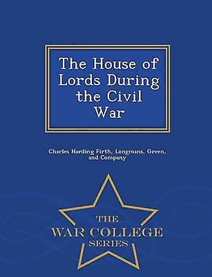 The House of Lords During the Civil War  War College Series by Firth & Charles Harding