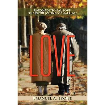 LOVE UNCONDITIONAL LOVE THE JOYFUL JOURNEY OF MARRIAGE by Troise & Emanuel A.