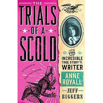 The Trials of a Scold - The Incredible True Story of Writer Anne Royal