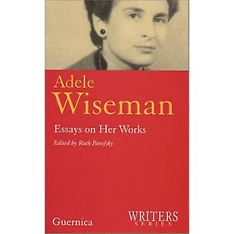 Adele Wiseman - Essays on Her Works by Ruth Panofsky - Editor Ruth Pan