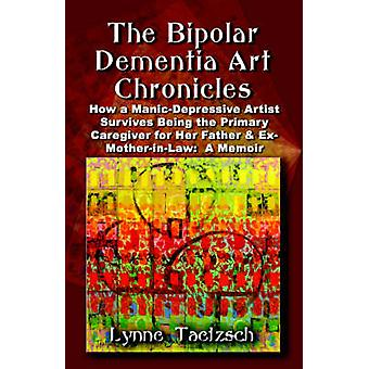 THE BIPOLAR DEMENTIA ART CHRONICLES How a ManicDepressive Artist Survives Being the Primary Caregiver for Her Father and ExMotherinLaw  A Memoir by Taetzsch & Lynne