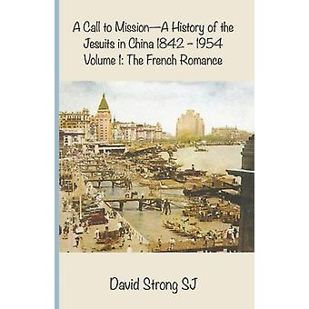 A Call to Mission  A History of the Jesuits in China 18421954 Volume 1 The French Romance by Strong & David