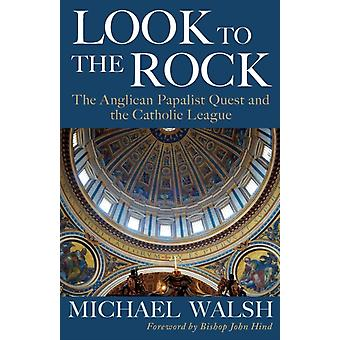 Look to the Rock The Catholic League and the Anglican Papalist Quest for Reunion by Walsh & Michael