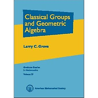 Classical Groups and Geometric Algebra by Larry C. Grove - 9780821820