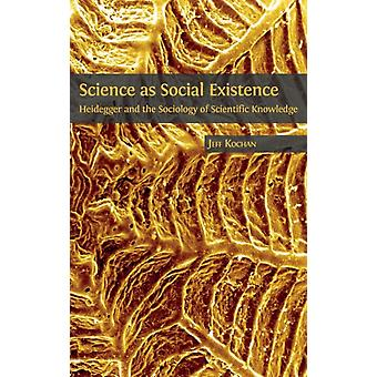 Science as Social Existence Heidegger and the Sociology of Scientific Knowledge by Kochan & Jeff