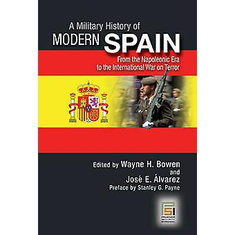 A Military History of Modern Spain From the Napoleonic Era to the International War on Terror by Bowen & Wayne