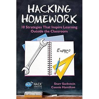 Hacking Homework 10 Strategies That Inspire Learning Outside the Classroom by Sackstein & Starr