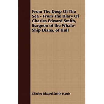 From The Deep Of The Sea  From The Diary Of Charles Edward Smith Surgeon of the WhaleShip Diana of Hull by Harris & Charles Edward Smith