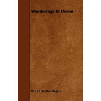 Wanderings In Devon by Rogers & W. H. Hamilton