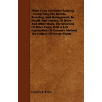 Milch Cows and Dairy Farming  Comprising the Breeds Breeding and Management in Health and Disease of Dairy and Other Stock the Selection of Milc by Flint & Charles L.