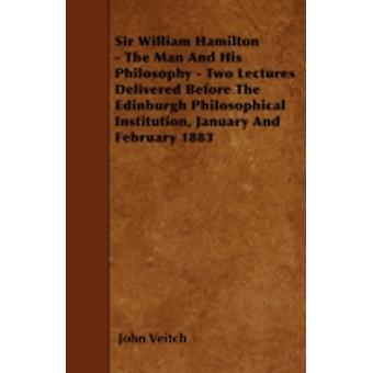 Sir William Hamilton  The Man And His Philosophy  Two Lectures Delivered Before The Edinburgh Philosophical Institution January And February 1883 by Veitch & John
