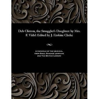 Deb Clinton the Smugglers Daughter by Mrs. F. Vidal Edited by J. Erskine Clarke by Vidal & Mary Theresa