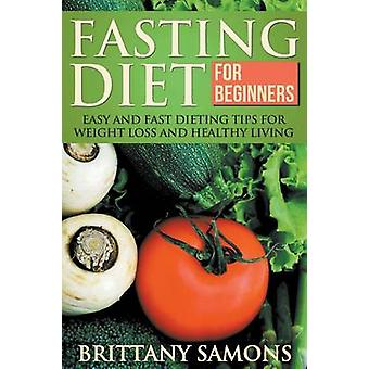 Fasting Diet for Beginners Easy and Fast Dieting Tips for Weight Loss and Healthy Living by Samons & Brittany
