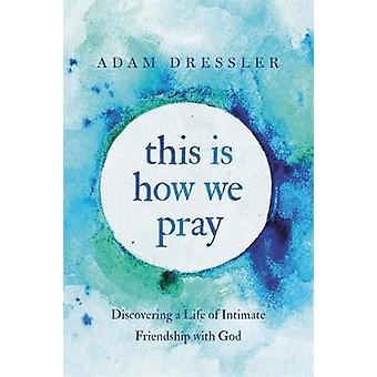 This Is How We Pray - Discovering a Life of Intimate Friendship with G