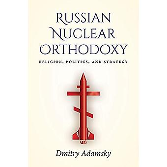 Russian Nuclear Orthodoxy - Religion - Politics - and Strategy by Dmit