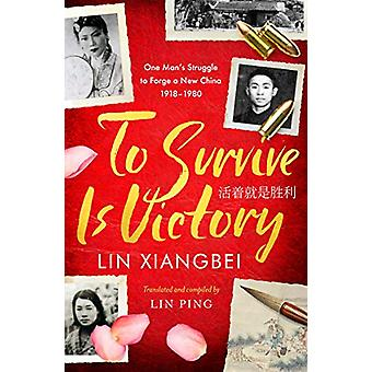 To Survive is Victory - One Man's Struggle to Forge a New China 1918-1