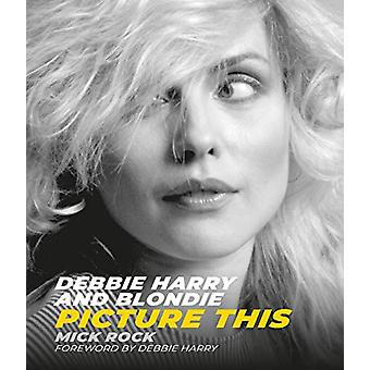 Debbie Harry and Blondie - Picture This by Mick Rock - 9781786750426 B