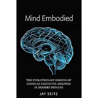 Mind Embodied - The Evolutionary Origins of Complex Cognitive Abilitie