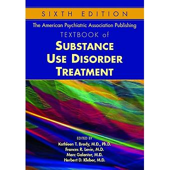 The American Psychiatric Association Publishing Textbook of Substance Use Disorder Treatment by Edited by Kathleen T Brady & Edited by Frances R Levin & Edited by Marc Galanter & Edited by Herbert D Kleber