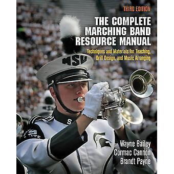 The Complete Marching Band Resource Manual by Wayne BaileyCormac CannonBrandt Payne