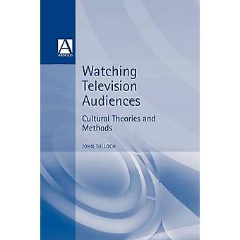 Watching Television Audiences Cultural Theories and Methods by Tulloch & John