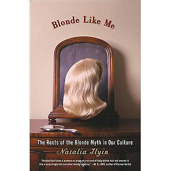 Blonde Like Me The Roots of the Blonde Myth in Our Culture by Ilyin & Natalia