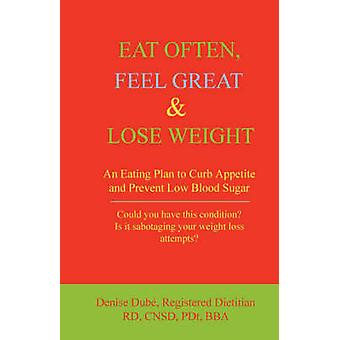 Eat Often Feel Great  Lose Weight An Eating Plan to Curb Appetite and Prevent Low Blood Sugar by Dube & Denise