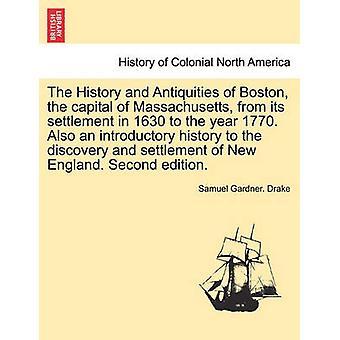 La storia e antichità di Boston, la capitale del Massachusetts dal suo insediamento nel 1630 all'anno 1770. Anche un'introduzione alla storia per la scoperta e l'insediamento della nuova Inghilterra. Secondo e da Drake & Samuel Gardner.