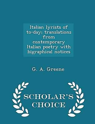 Italian lyrists of today translations from contemporary Italian poetry with bigraphical notices  Scholars Choice Edition by Greene & G. A.