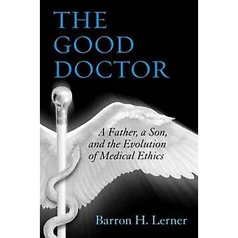 The Good Doctor - A Father - a Son - and the Evolution of Medical Ethi