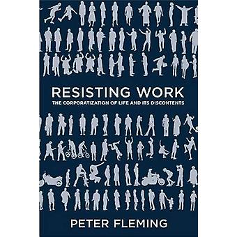 Resisting Work - The Corporatization of Life and its Discontents by Pe