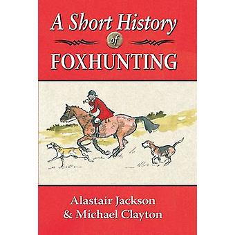 A Short History of Foxhunting by Alastair Jackson - Michael Clayton -