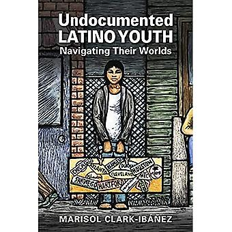 Undocumented Latino Youth: Navigating Their Worlds (Latinos: Exploring Diversity and Change)