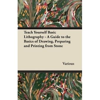 Teach Yourself Basic Lithography  A Guide to the Basics of Drawing Preparing and Printing from Stone by Various