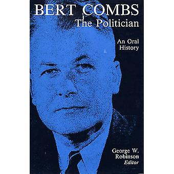 Bert Combs the Politician An Oral History by Robinson & George W.