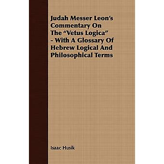 Judah Messer Leons Commentary on the Vetus Logica  With a Glossary of Hebrew Logical and Philosophical Terms by Husik & Isaac