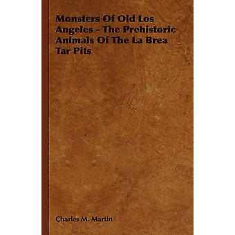Monsters Of Old Los Angeles  The Prehistoric Animals Of The La Brea Tar Pits by Martin & Charles M.