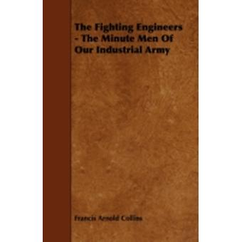 The Fighting Engineers  The Minute Men of Our Industrial Army by Collins & Francis Arnold